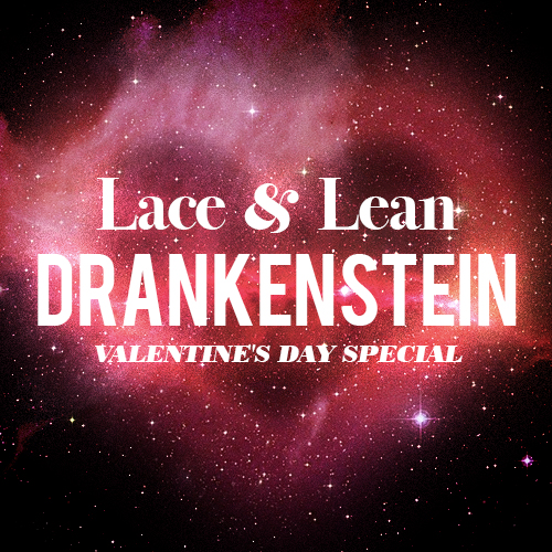 Lace & Lean: The Drankenstein Valentines Day Special